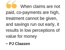 "Pull-out quote by PJ Claasen: ""When claims are not paid, co-payments are high, treatment cannot be given, and savings run out early, it results in low perceptions of value for money"