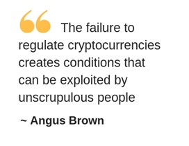 The failure to regulate cryptocurrencies creates conditions that can be exploited by unscrupulous people, says Angus Brown