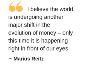 I believe the world is undergoing another major shift in the evolution of money – only this time it is happening right in front of our eyes